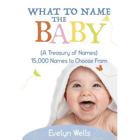 What To Name The Baby (A Treasury of Names): 15,000 Names to Choose From - (Choosing A Baby Name To Go With Surname)