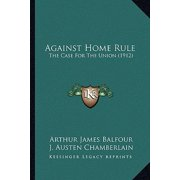 Against Home Rule : The Case for the Union (1912) the Case for the Union (1912)