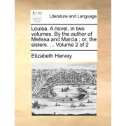 Louisa. a Novel, in Two Volumes. by the Author of Melissa and Marcia; Or, the Sisters. ... Volume 2 of 2 (Paperback)