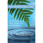 The Mindfulness Code : Keys for Overcoming Stress, Anxiety, Fear, and Unhappiness