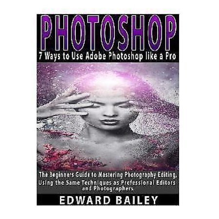 Photoshop  7 Ways To Use Adobe Photoshop Like A Pro  The Beginners Guide To Mastering Photography Editing  Using The Same Techniques As Professional Editors And
