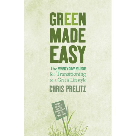 Green Made Easy : The Everyday Guide for Transitioning to a Green Lifestyle ()
