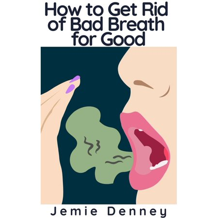How to Get Rid of Bad Breath for Good - eBook (Get Rid Of Bad Breath From Tonsil Stones)