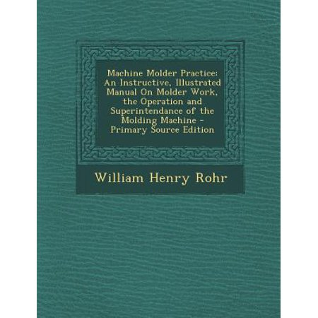 Machine Molder Practice : An Instructive, Illustrated Manual on Molder Work, the Operation and Superintendance of the Molding Machine - Primary