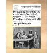 Discourses Relating to the Evidences of Revealed Religion. ... by Joseph Priestley, ... Volume 2 of 3