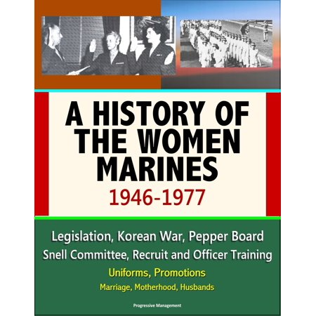 A History of the Women Marines, 1946-1977: Legislation, Korean War, Pepper Board, Snell Committee, Recruit and Officer Training, Uniforms, Promotions, Marriage, Motherhood, Husbands -