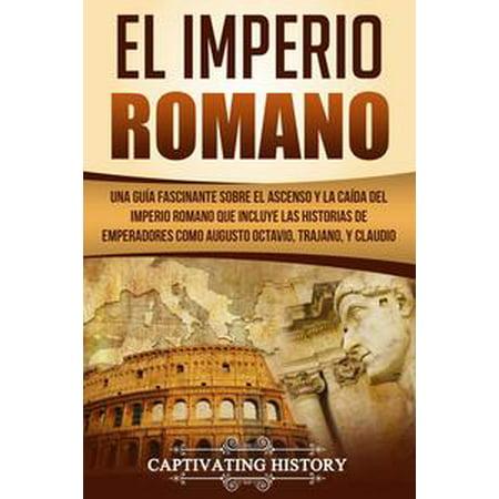 El Imperio Romano: Una Guía Fascinante sobre el Ascenso y la Caída del Imperio Romano que incluye las historias de Emperadores como Augusto Octavio, Trajano, y Claudio - - Todo Sobre La Historia De Halloween