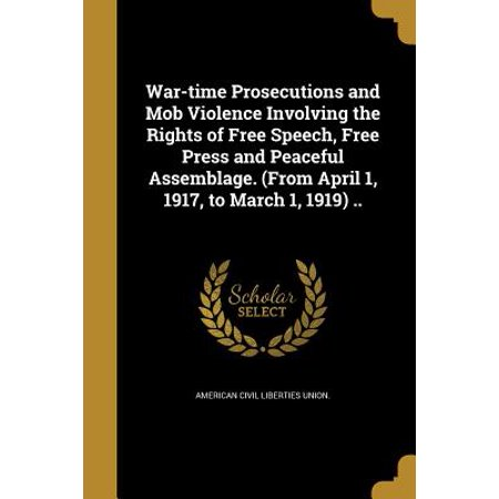 War-Time Prosecutions and Mob Violence Involving the Rights of Free Speech, Free Press and Peaceful Assemblage. (from April 1, 1917, to March 1, 1919) (Civil Rights Differ From Civil Liberties In That)