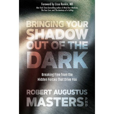 Bringing Your Shadow Out of the Dark : Breaking Free from the Hidden Forces That Drive You