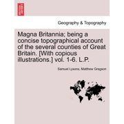 Magna Britannia; Being a Concise Topographical Account of the Several Counties of Great Britain. [With Copious Illustrations.] Vol. 1-6. L.P.