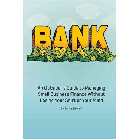 Bank  An Outsiders Guide To Managing Small Business Finance Without Losing Your Shirt Or Your Mind