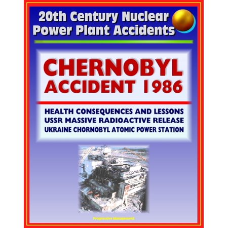 20th Century Nuclear Power Plant Accidents: 1986 Chernobyl Accident and Radioactive Release (Chornobyl Atomic Power Station) USSR, Health Consequences, Cesium, Iodine, Thyroid Cancer, Lessons -