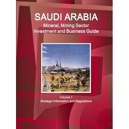 Saudi Arabia Mineral, Mining Sector Investment and Business Guide Volume 1 Strategic Information and (Best Investment In Saudi Arabia)