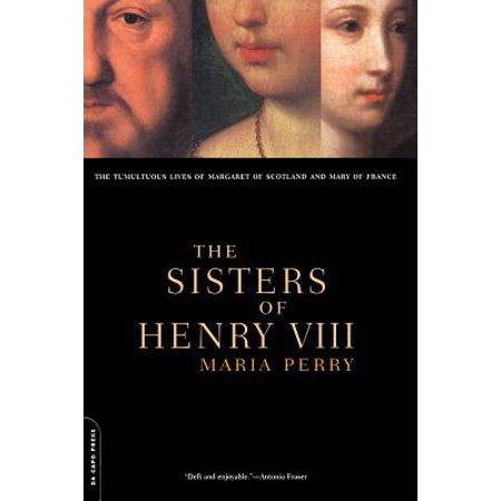 The Sisters Of Henry VIII : The Tumultuous Lives Of Margaret Of Scotland And Mary Of