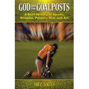 God and the Goalposts : A Brief History of Sports, Religion, Politics, War, and Art