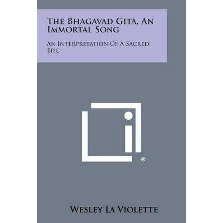 The Bhagavad Gita, an Immortal Song : An Interpretation of a Sacred