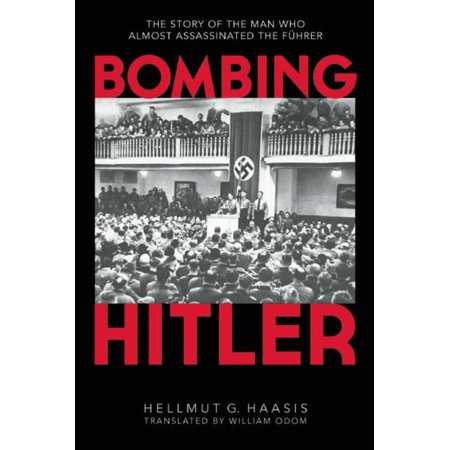 Bombing Hitler : The Story of the Man Who Almost Assassinated the