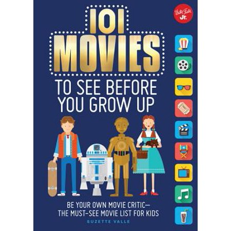 101 Movies to See Before You Grow Up : Be Your Own Movie Critic--The Must-See Movie List for Kids
