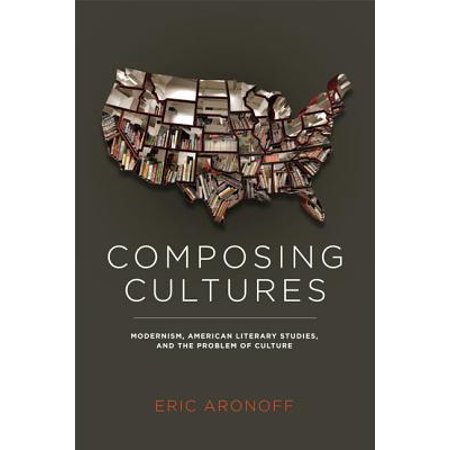 Composing Cultures : Modernism, American Literary Studies, and the Problem of