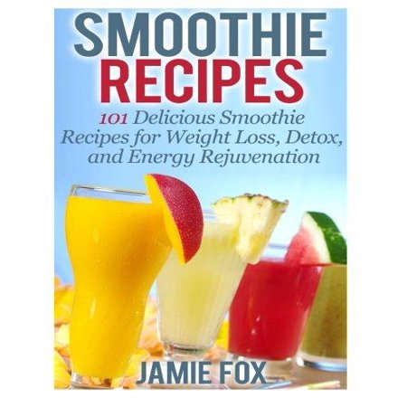 Smoothie Recipes  101 Delicious Smoothie Recipes For Weight Loss  Detox  And Energy Rejuvenation