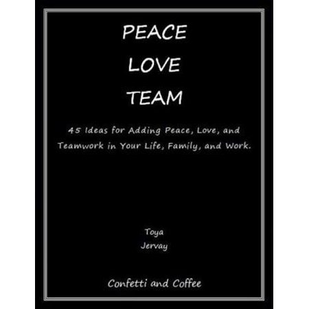 Team Recognition Ideas (Peace Love Team: 45 Ideas for Adding Peace, Love, and Teamwork in Your Life, Family, and Work -)