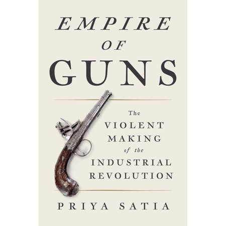 Empire of Guns : The Violent Making of the Industrial (Factors That Led To The Industrial Revolution)