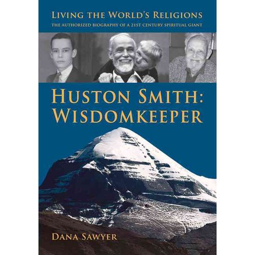 Huston Smith: Wisdom Keeper: Living the World's Religions: The Authorized Biography of a 21st Century Spiritual Giant