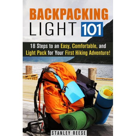Backpacking Light 101: 18 Steps to an Easy, Comfortable, and Light Pack for Your First Hiking Adventure! - (Best Dogs For Hiking And Backpacking)