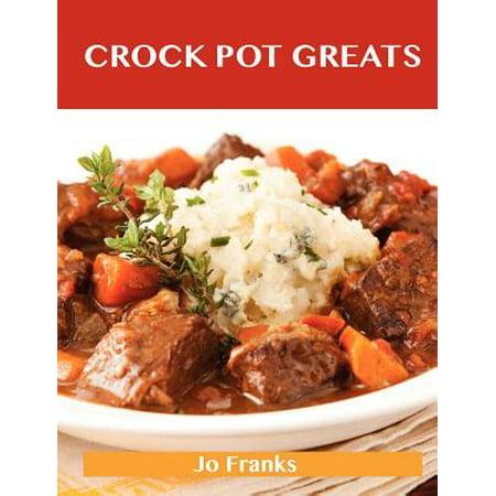 Crock Pot Greats : Delicious Crock Pot Recipes, the Top 100 Crock Pot