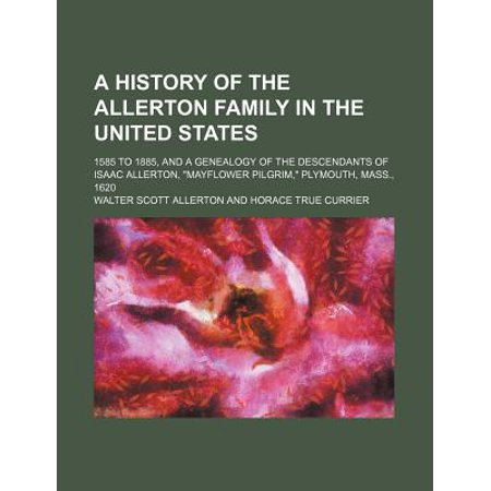 A History Of The Allerton Family In The United States  1585 To 1885  And A Genealogy Of The Descendants Of Isaac Allerton  Mayflower Pilgrim  Plym
