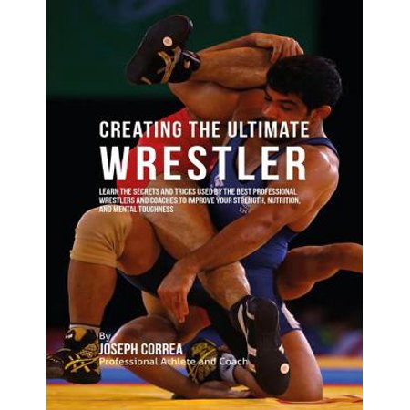Creating the Ultimate Wrestler: Learn the Secrets and Tricks Used By the Best Professional Wrestlers and Coaches to Improve Your Strength, Nutrition, and Mental Toughness -