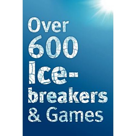 Over 600 Icebreakers & Games : Hundreds of Ice Breaker Questions, Team Building Games and Warm-Up Activities for Your Small Group or