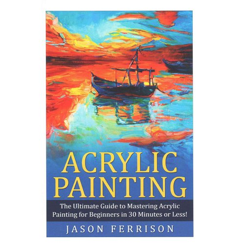 Acrylic Painting: The Ultimate Guide to Mastering Acrylic Painting for Beginners in 30 Minutes or Less!