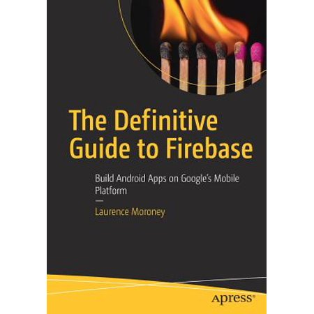 The Definitive Guide to Firebase : Build Android Apps on Google's Mobile Platform