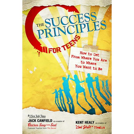 The Success Principles for Teens : How to Get from Where You Are to Where You Want to Be (Paperback)