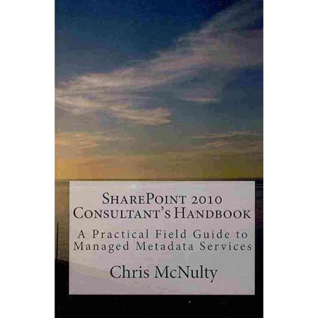 Sharepoint 2010 Consultants Handbook  A Practical Field Guide To Managed Metadata Services