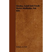 Alaska, Land and Fresh Water Mollusks; Vol XIII.
