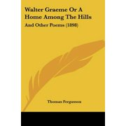 Walter Graeme or a Home Among the Hills : And Other Poems (1898)
