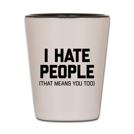 CafePress - I Hate People That Means You Too - White/Black Shot Glass, Unique and Funny Shot Glass](Funny Shot Glasses)