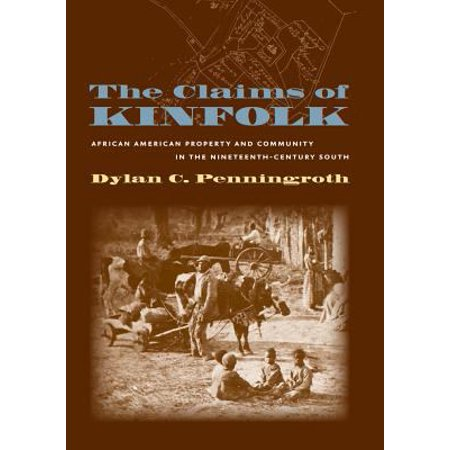 The Claims Of Kinfolk  African American Property And Community In The Nineteenth Century South