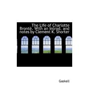 Life of Charlotte Bronte . with an Introd. and Notes by Clement K. Shorter