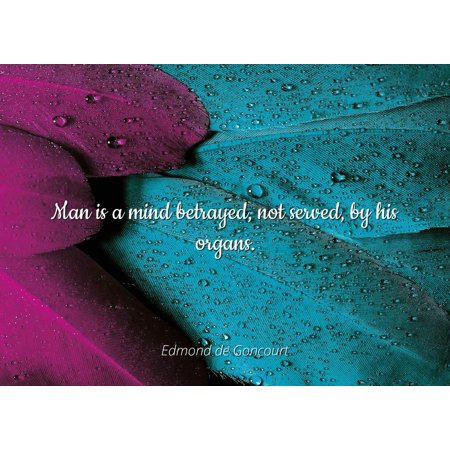 Edmond de Goncourt - Man is a mind betrayed, not served, by his organs - Famous Quotes Laminated POSTER PRINT 24X20.