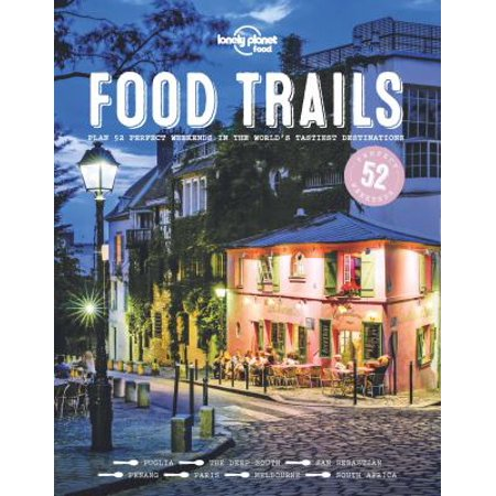 Lonely Planet Food Trails  Plan 52 Perfect Weekends In The Worlds Tastiest Destinations
