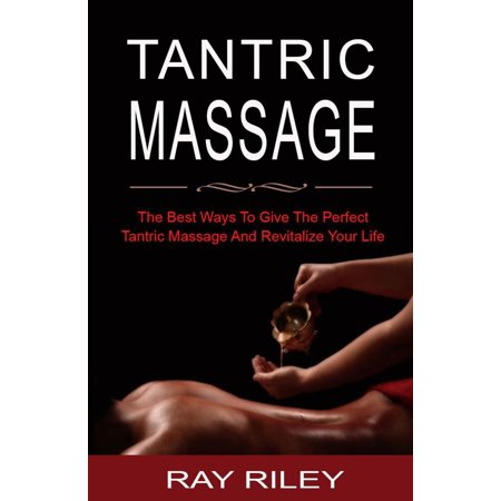 Tantric Massage For Beginners - The Best Ways To Give The Perfect Tantric Massage And Revitalize Your Life - (The Best Message For Your Girlfriend)