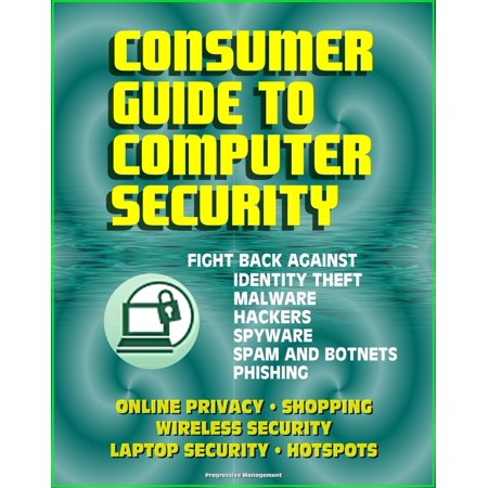 Consumer Guide to Computer Security: Fight Back Against Identity Theft, Malware, Hackers, Spyware, Spam, Botnets, Phishing - Online Privacy - Wireless, Laptop, Hotspot Security -