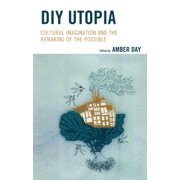 DIY Utopia : Cultural Imagination and the Remaking of the Possible