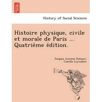 Histoire Physique, Civile Et Morale de Paris ... Quatrie Me E Dition.
