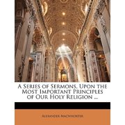 A Series of Sermons, Upon the Most Important Principles of Our Holy Religion ...