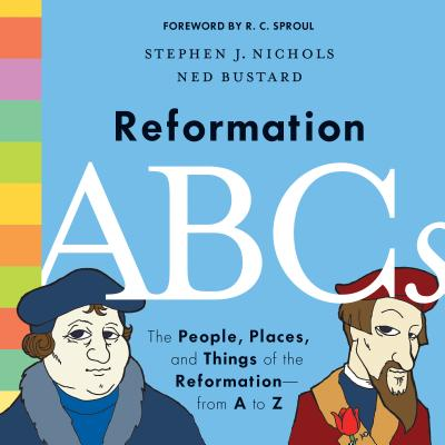 Reformation ABCs : The People, Places, and Things of the Reformation--From A to Z