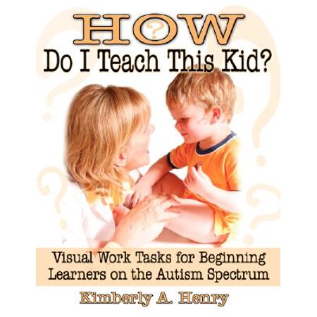 How Do I Teach This Kid? : Visual Work Tasks for Beginning Learners on the Autism Spectrum